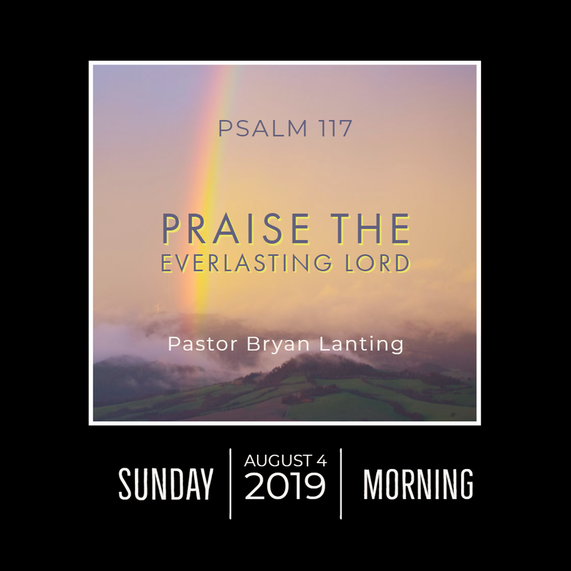 August 4, 2019  Morning Psalm 117 Praise the Everlasting Lord Lanting Audio Message