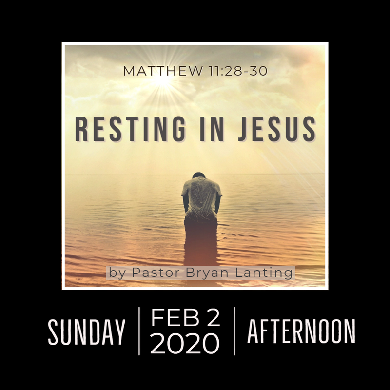 Audio Sermon Resting in Jesus Matthew 11:28-30 Pastor Bryan Lanting Feb 2, 2020 Afternoon