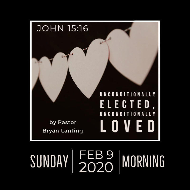 Audio Sermon Unconditionally Elected, Unconditionally Loved John 15:16 TULIP Series Pastor Bryan Lanting February 9, 2020 Morning