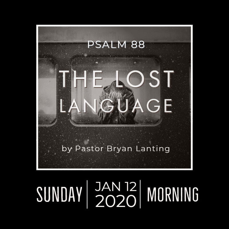 January 12, 2020 Morning Service The Lost Language Psalm 88 Pastor Bryan Lanting