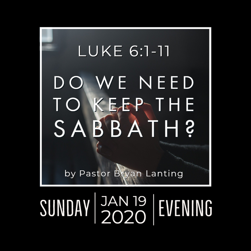 January 19, 2020 Evening Service Do We Need to Keep the Sabbath? Luke 6 Pastor Bryan Lanting
