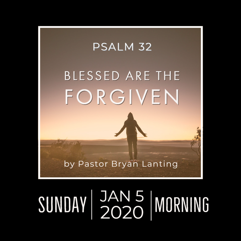 January 5, 2020 Morning Service Blessed are the Forgiven Psalm 32 Pastor Bryan Lanting