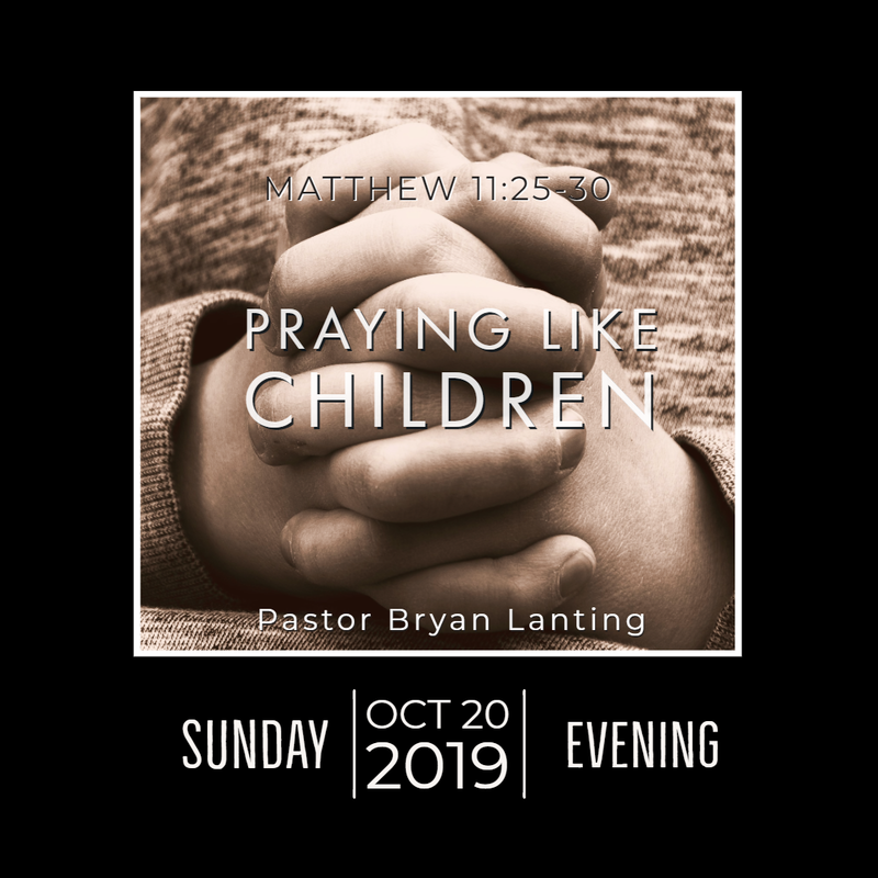 October 20, 2019 Evening Matthew 11 Praying Like Children Lanting Audio Message